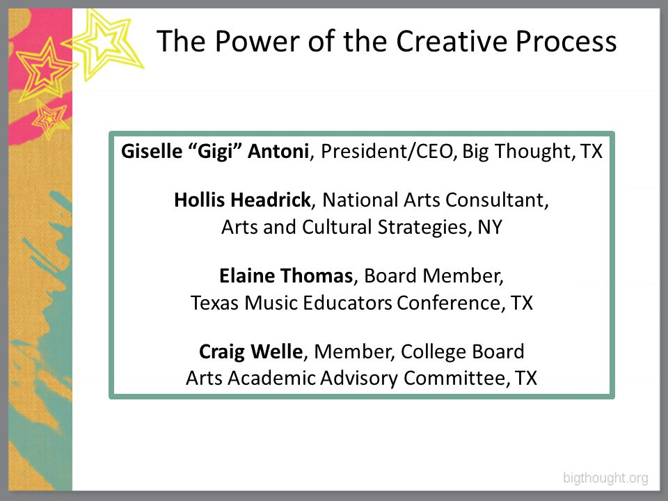 The Power of the Creative Process Giselle Gigi Antoni, President/CEO, Big Thought, TX Hollis Headrick, National Arts Consultant, Arts and Cultural Strategies, NY Elaine Thomas, Board Member, Texas Music Educators Conference, TX Craig Welle, Member, College Board Arts Academic Advisory Committee, TX