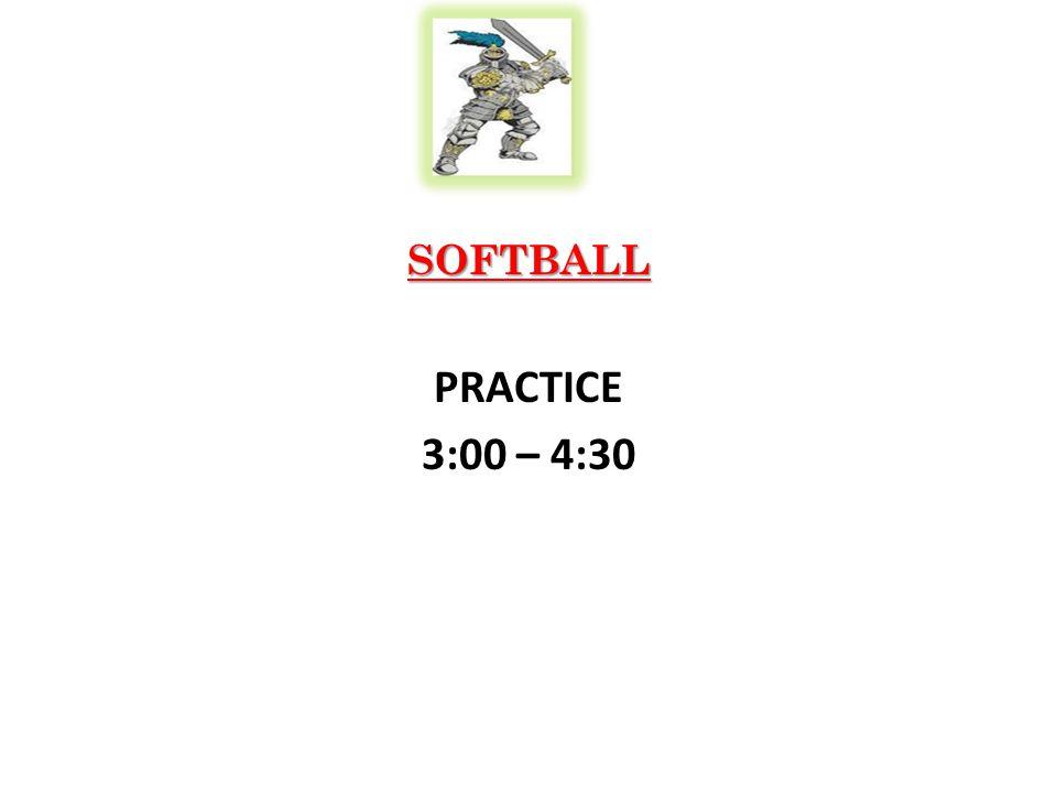 SOFTBALL PRACTICE 3:00 – 4:30