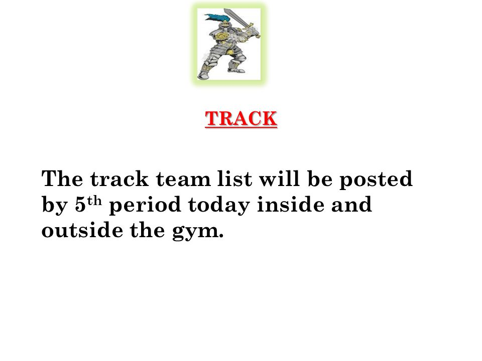 TRACK The track team list will be posted by 5 th period today inside and outside the gym.