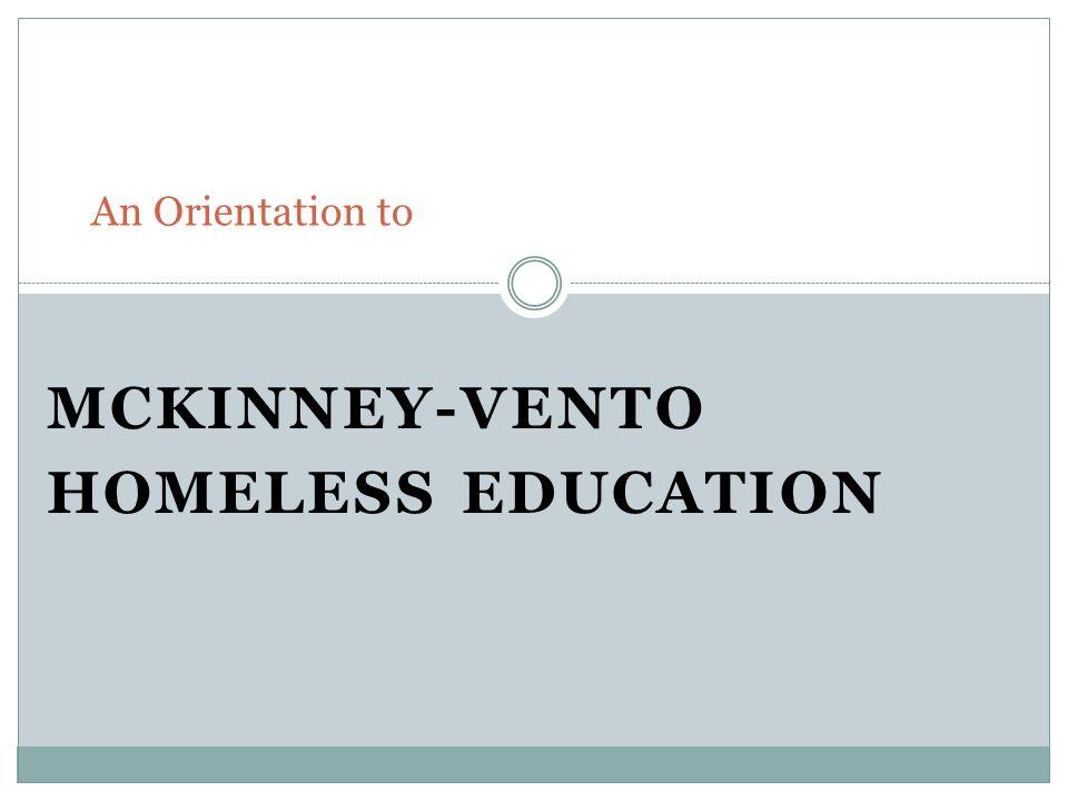 MCKINNEY-VENTO HOMELESS EDUCATION An Orientation to