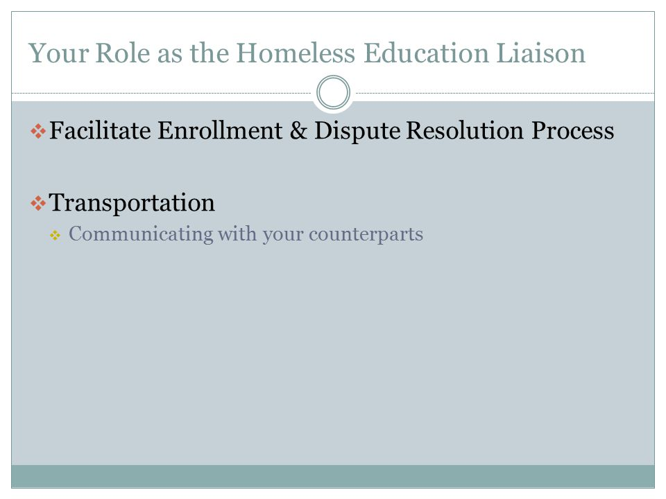 Your Role as the Homeless Education Liaison  Facilitate Enrollment & Dispute Resolution Process  Transportation  Communicating with your counterpar