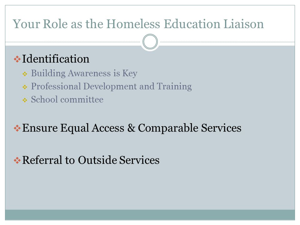 Your Role as the Homeless Education Liaison  Identification  Building Awareness is Key  Professional Development and Training  School committee 