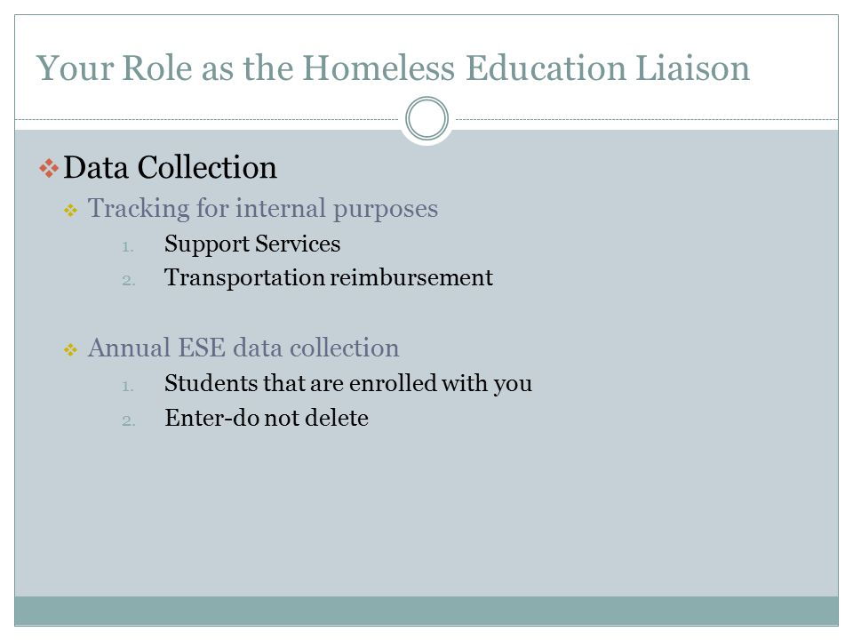 Your Role as the Homeless Education Liaison  Data Collection  Tracking for internal purposes 1. Support Services 2. Transportation reimbursement  A