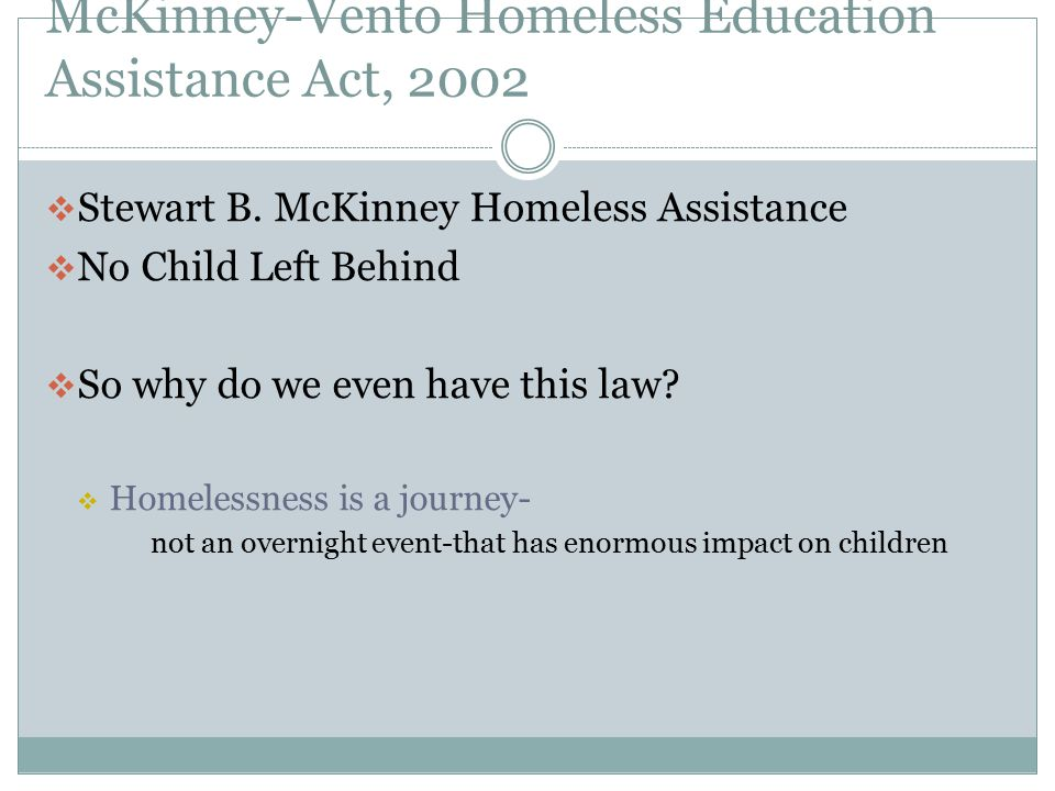 McKinney-Vento Homeless Education Assistance Act, 2002  Stewart B. McKinney Homeless Assistance  No Child Left Behind  So why do we even have this