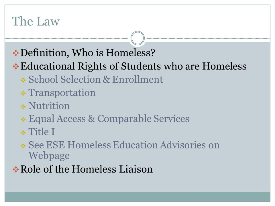 The Law  Definition, Who is Homeless?  Educational Rights of Students who are Homeless  School Selection & Enrollment  Transportation  Nutrition