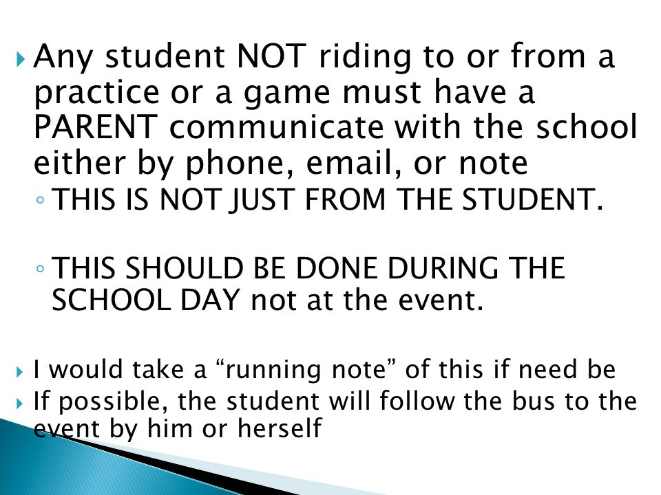  Any student NOT riding to or from a practice or a game must have a PARENT communicate with the school either by phone, email, or note ◦ THIS IS NOT JUST FROM THE STUDENT.