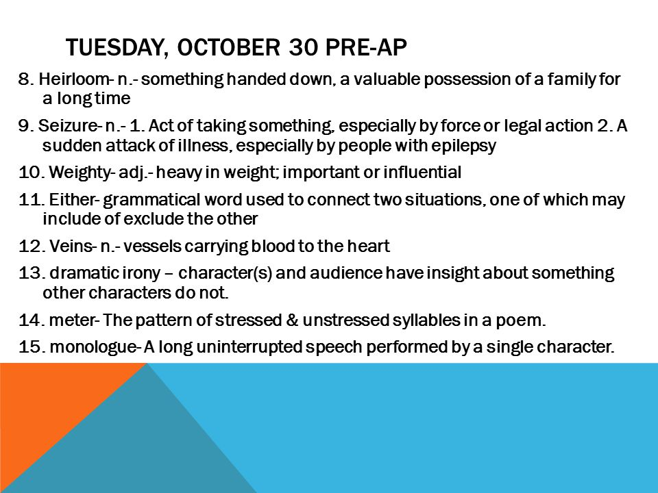 TUESDAY, OCTOBER 30 PRE-AP 8. Heirloom- n.- something handed down, a valuable possession of a family for a long time 9. Seizure- n.- 1. Act of taking