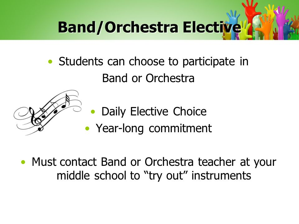 Band/Orchestra Elective Students can choose to participate in Band or Orchestra Daily Elective Choice Year-long commitment Must contact Band or Orchestra teacher at your middle school to try out instruments
