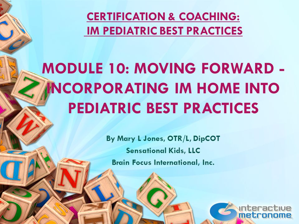 CERTIFICATION & COACHING: IM PEDIATRIC BEST PRACTICES MODULE 10: MOVING FORWARD - INCORPORATING IM HOME INTO PEDIATRIC BEST PRACTICES By Mary L Jones, OTR/L, DipCOT Sensational Kids, LLC Brain Focus International, Inc.