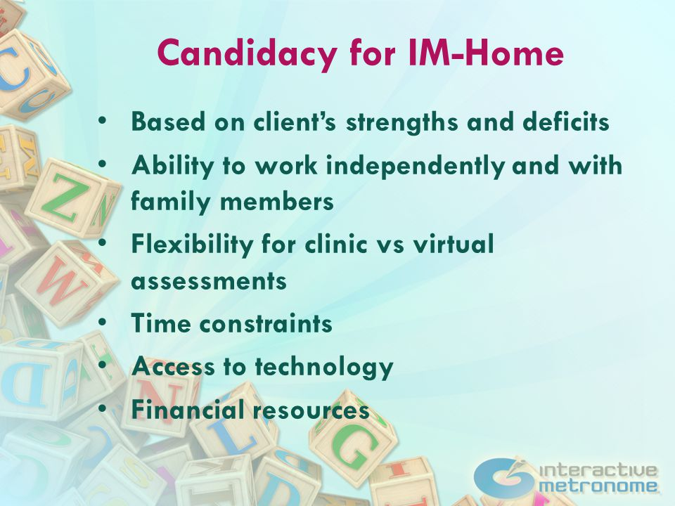 Candidacy for IM-Home Based on client's strengths and deficits Ability to work independently and with family members Flexibility for clinic vs virtual assessments Time constraints Access to technology Financial resources