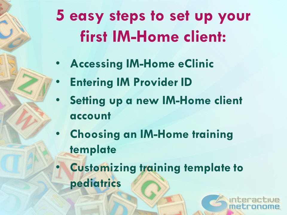 5 easy steps to set up your first IM-Home client: Accessing IM-Home eClinic Entering IM Provider ID Setting up a new IM-Home client account Choosing an IM-Home training template Customizing training template to pediatrics