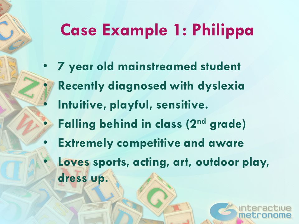 Case Example 1: Philippa 7 year old mainstreamed student Recently diagnosed with dyslexia Intuitive, playful, sensitive.