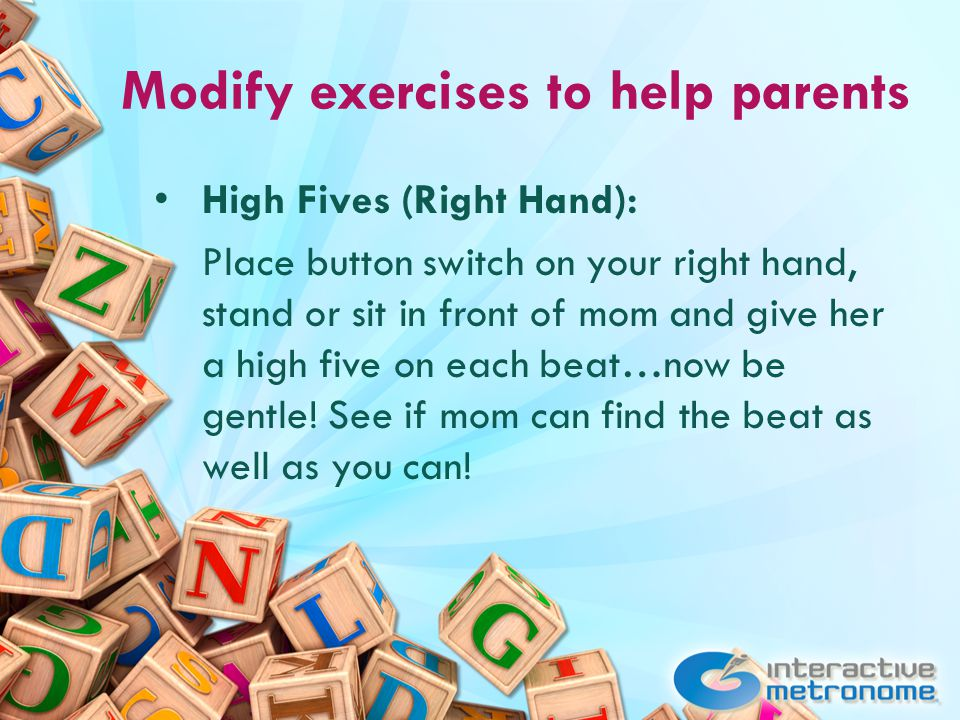 Modify exercises to help parents High Fives (Right Hand): Place button switch on your right hand, stand or sit in front of mom and give her a high five on each beat…now be gentle.