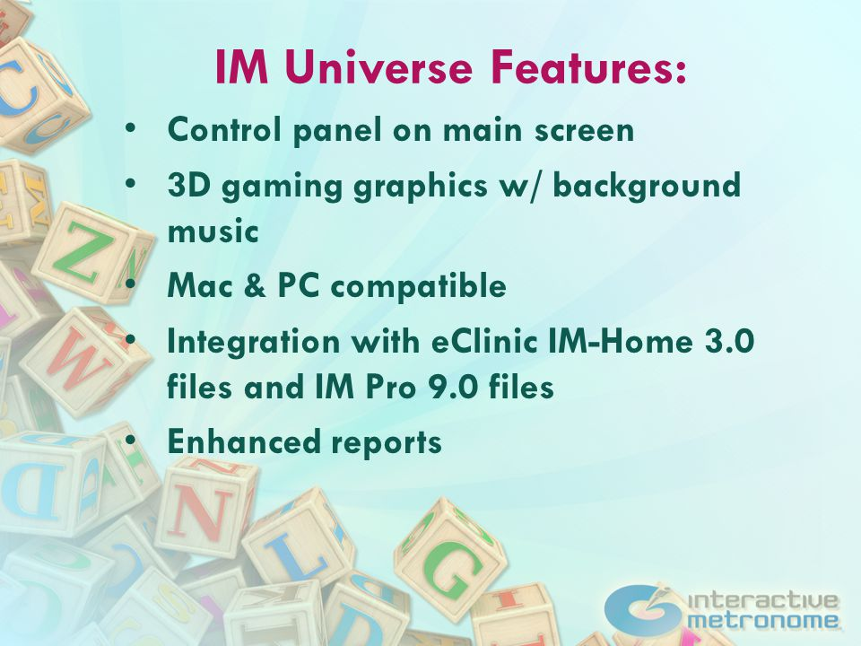 IM Universe Features: Control panel on main screen 3D gaming graphics w/ background music Mac & PC compatible Integration with eClinic IM-Home 3.0 files and IM Pro 9.0 files Enhanced reports