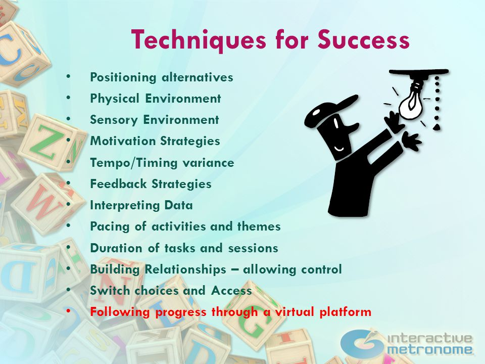 Techniques for Success Positioning alternatives Physical Environment Sensory Environment Motivation Strategies Tempo/Timing variance Feedback Strategies Interpreting Data Pacing of activities and themes Duration of tasks and sessions Building Relationships – allowing control Switch choices and Access Following progress through a virtual platform