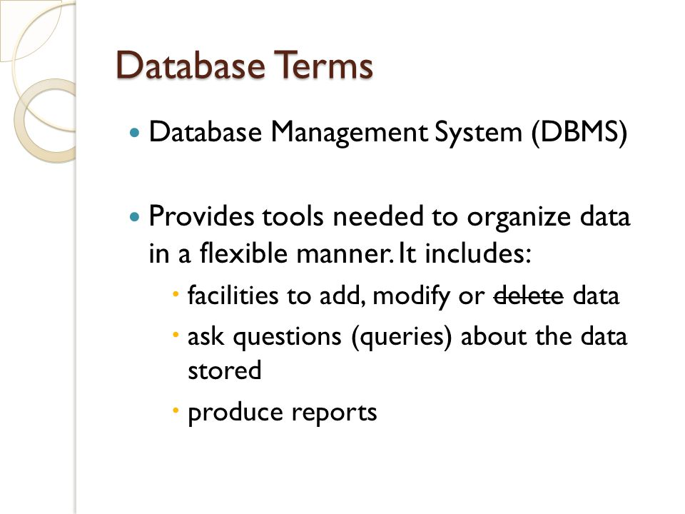 Database Terms Database Management System (DBMS) Provides tools needed to organize data in a flexible manner.