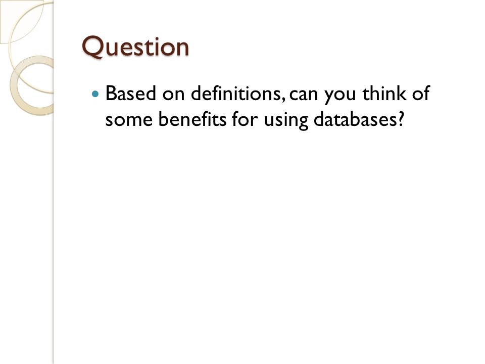 Question Based on definitions, can you think of some benefits for using databases?
