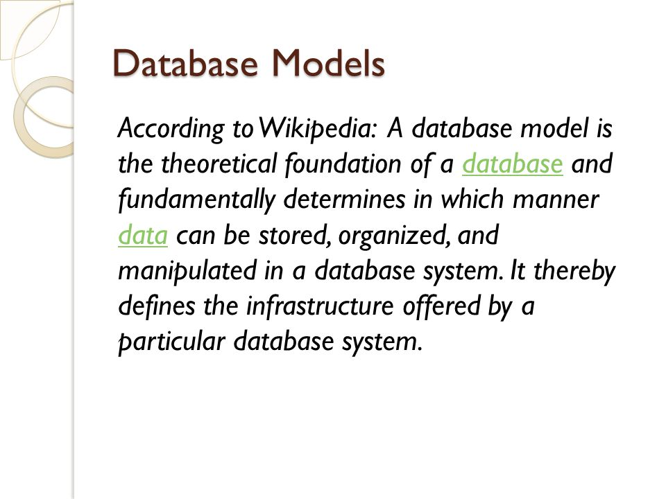 Database Models According to Wikipedia: A database model is the theoretical foundation of a database and fundamentally determines in which manner data can be stored, organized, and manipulated in a database system.