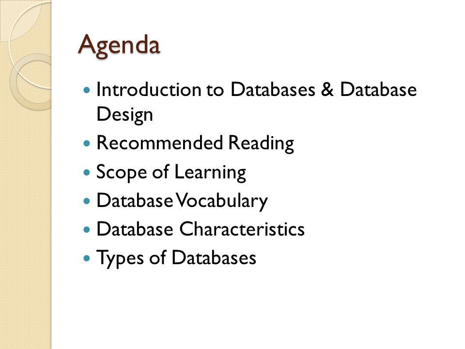 Agenda Introduction to Databases & Database Design Recommended Reading Scope of Learning Database Vocabulary Database Characteristics Types of Databases