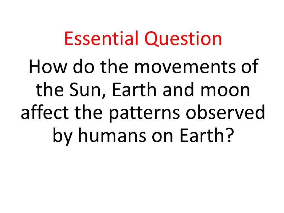 Essential Question How do the movements of the Sun, Earth and moon affect the patterns observed by humans on Earth?