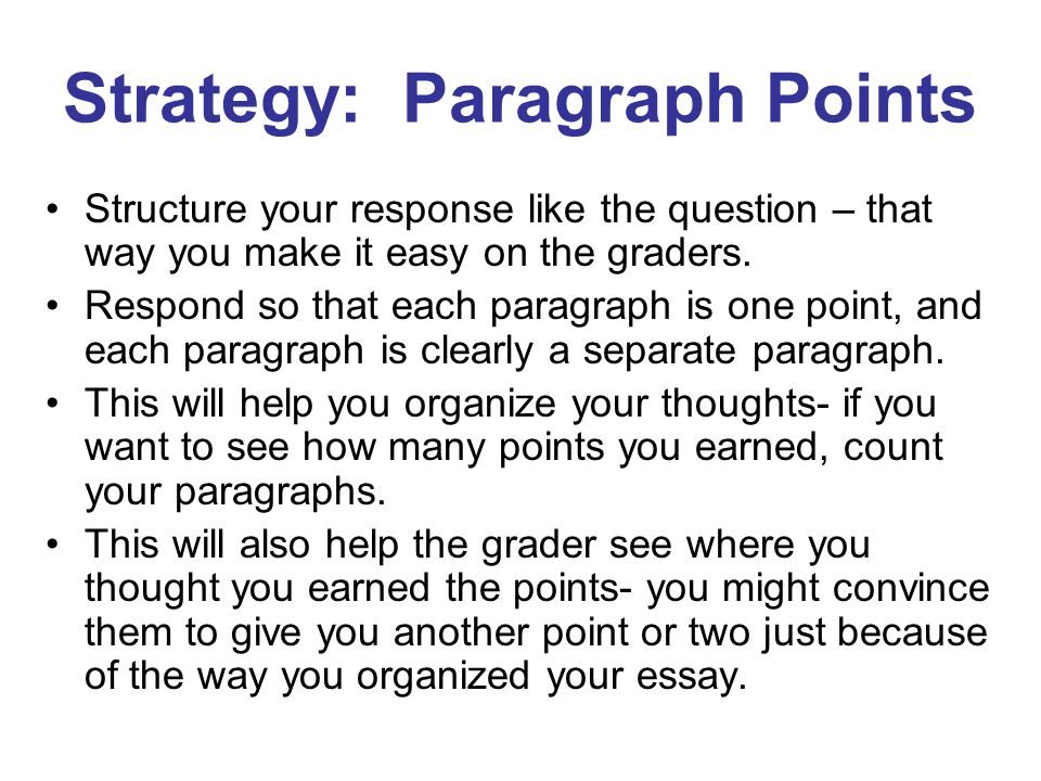 Strategy: Paragraph Points Structure your response like the question – that way you make it easy on the graders.