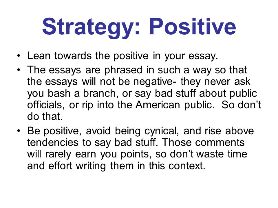 Strategy: Positive Lean towards the positive in your essay.