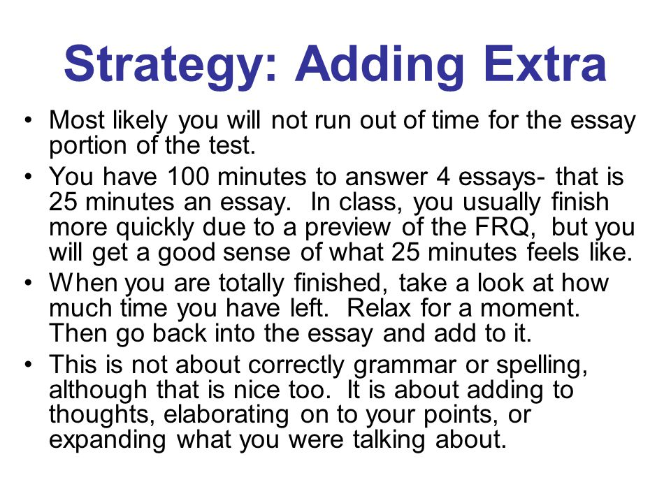 Strategy: Adding Extra Most likely you will not run out of time for the essay portion of the test.