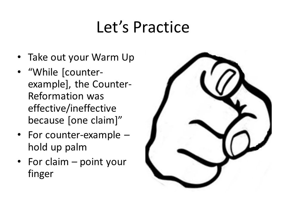 Let's Practice Take out your Warm Up While [counter- example], the Counter- Reformation was effective/ineffective because [one claim] For counter-example – hold up palm For claim – point your finger
