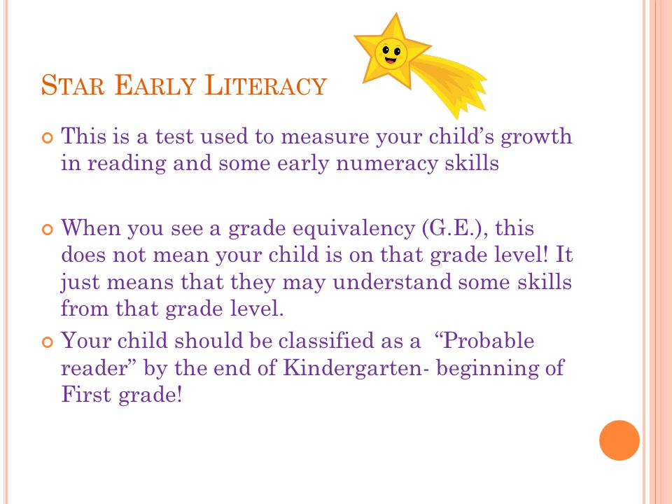 S TAR E ARLY L ITERACY This is a test used to measure your child's growth in reading and some early numeracy skills When you see a grade equivalency (G.E.), this does not mean your child is on that grade level.