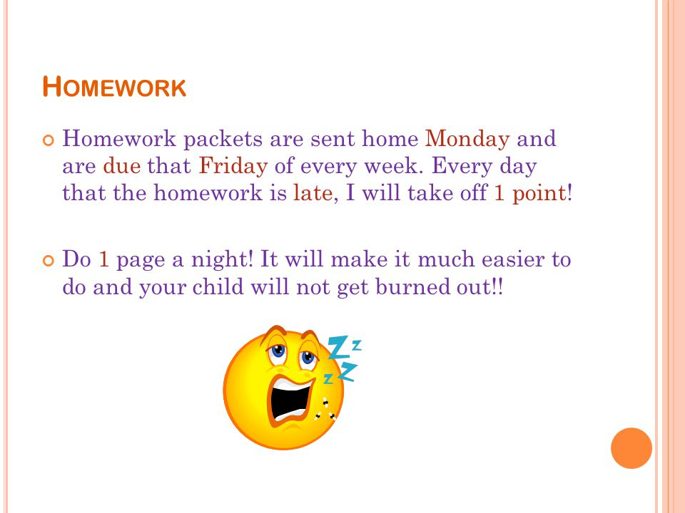 H OMEWORK Homework packets are sent home Monday and are due that Friday of every week.