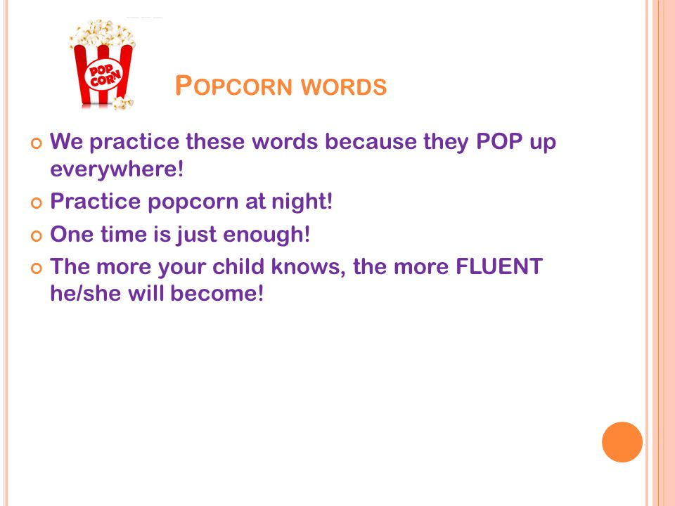 P OPCORN WORDS We practice these words because they POP up everywhere.