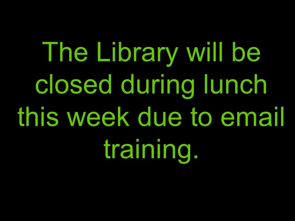 The Library will be closed during lunch this week due to email training.