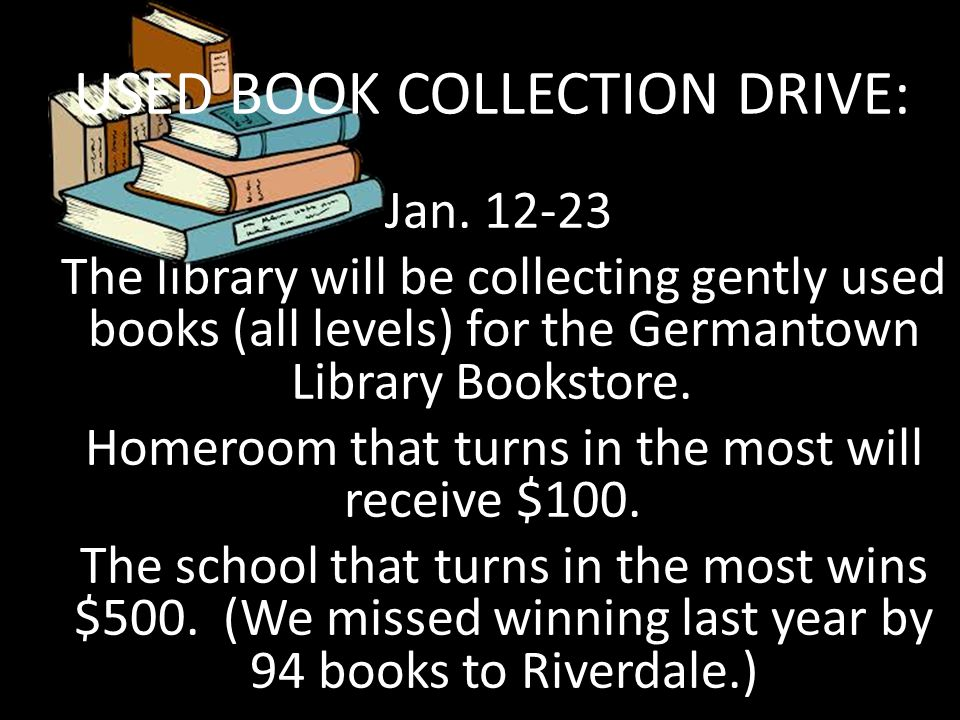 Jan. 12-23 The library will be collecting gently used books (all levels) for the Germantown Library Bookstore. Homeroom that turns in the most will re