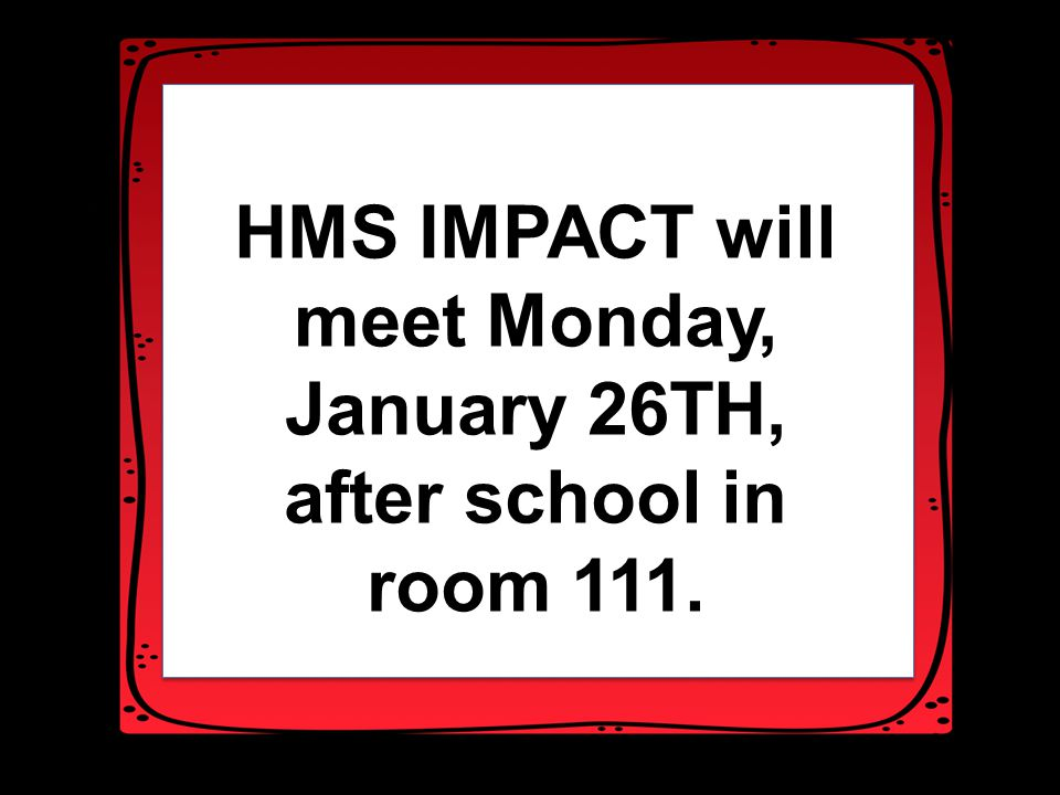 HMD HMS IMPACT will meet Monday, January 26TH, after school in room 111.
