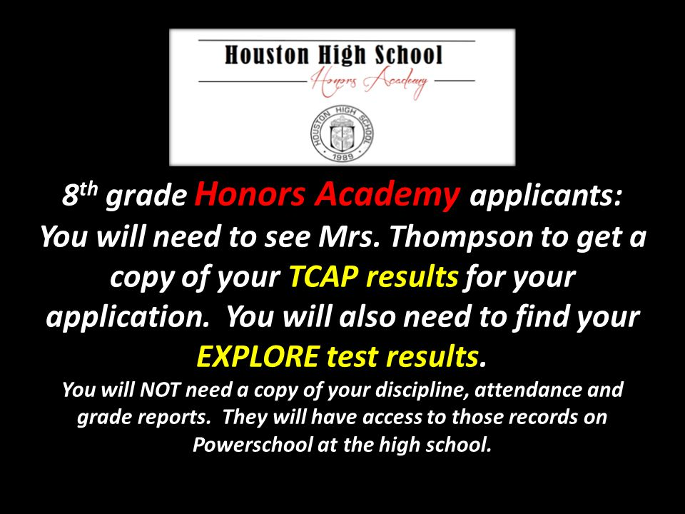 8 th grade Honors Academy applicants: You will need to see Mrs. Thompson to get a copy of your TCAP results for your application. You will also need t