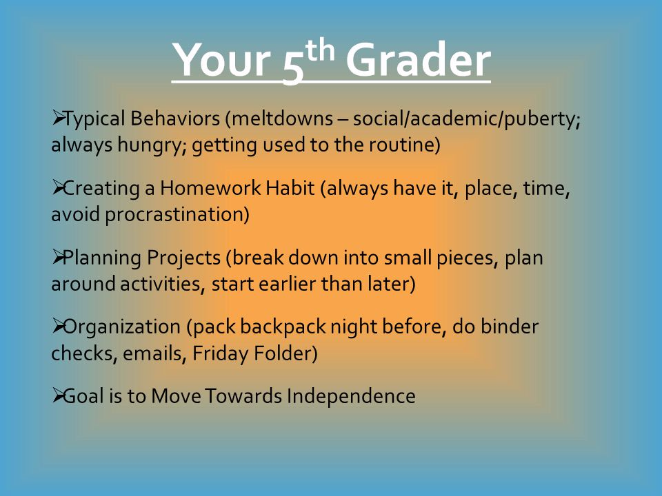 Typical Behaviors (meltdowns – social/academic/puberty; always hungry; getting used to the routine)  Creating a Homework Habit (always have it, place, time, avoid procrastination)  Planning Projects (break down into small pieces, plan around activities, start earlier than later)  Organization (pack backpack night before, do binder checks, emails, Friday Folder)  Goal is to Move Towards Independence