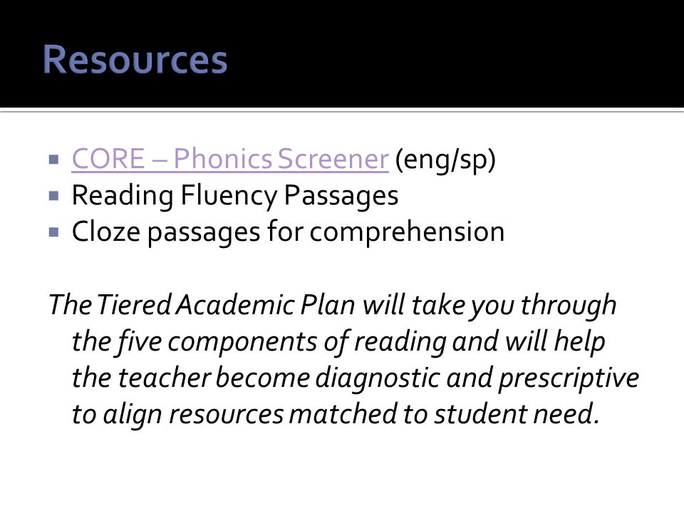  CORE – Phonics Screener (eng/sp) CORE – Phonics Screener  Reading Fluency Passages  Cloze passages for comprehension The Tiered Academic Plan will take you through the five components of reading and will help the teacher become diagnostic and prescriptive to align resources matched to student need.