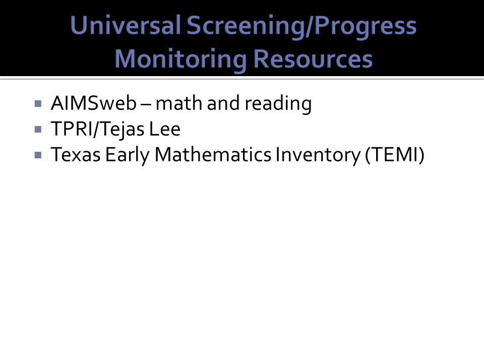  AIMSweb – math and reading  TPRI/Tejas Lee  Texas Early Mathematics Inventory (TEMI)