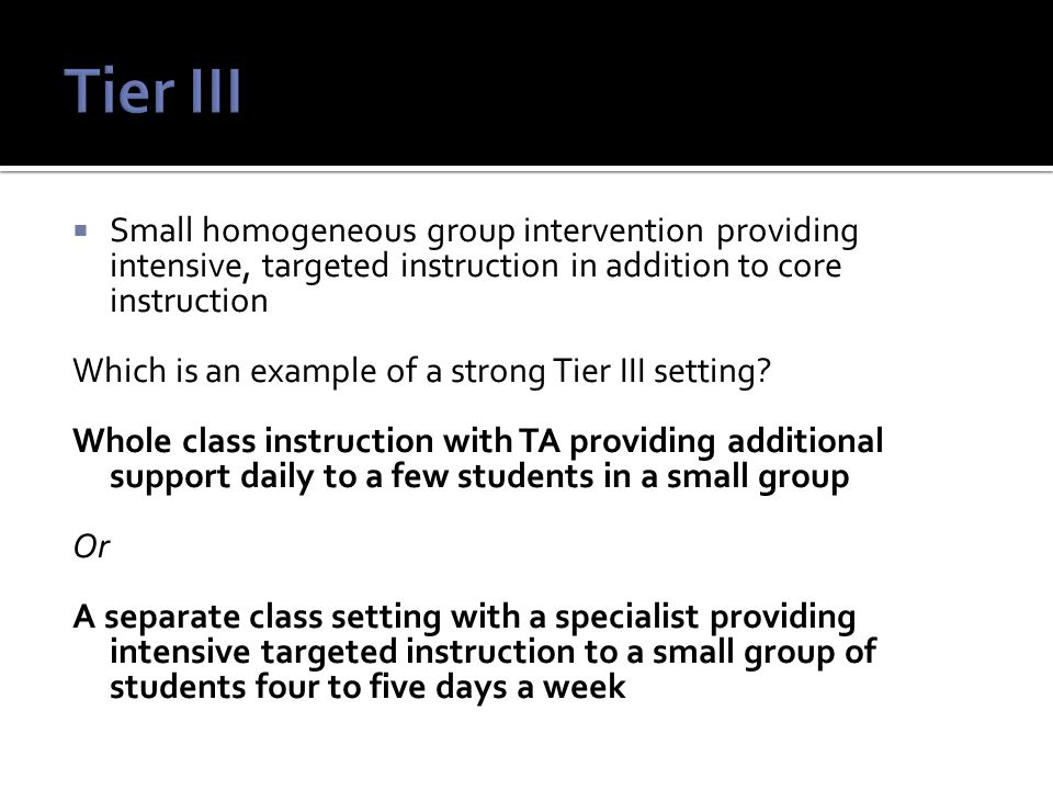  Small homogeneous group intervention providing intensive, targeted instruction in addition to core instruction Which is an example of a strong Tier III setting.