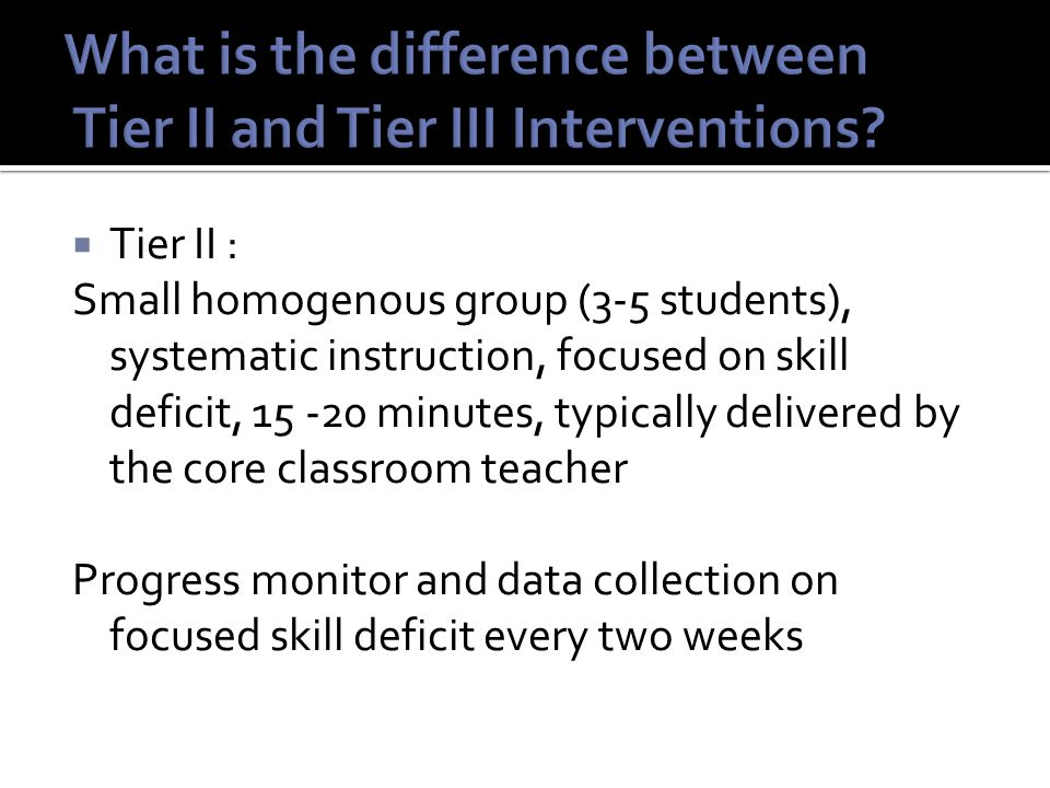  Tier II : Small homogenous group (3-5 students), systematic instruction, focused on skill deficit, 15 -20 minutes, typically delivered by the core classroom teacher Progress monitor and data collection on focused skill deficit every two weeks
