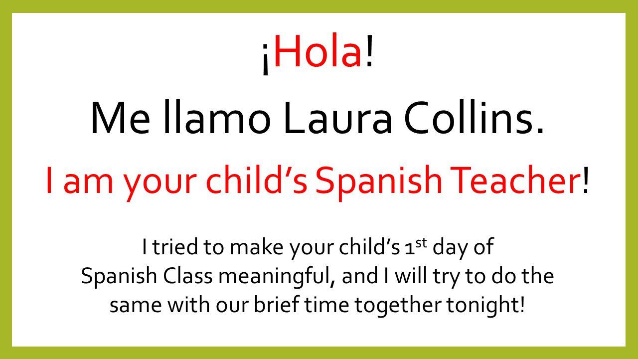 ¡Hola. Me llamo Laura Collins. I am your child's Spanish Teacher.