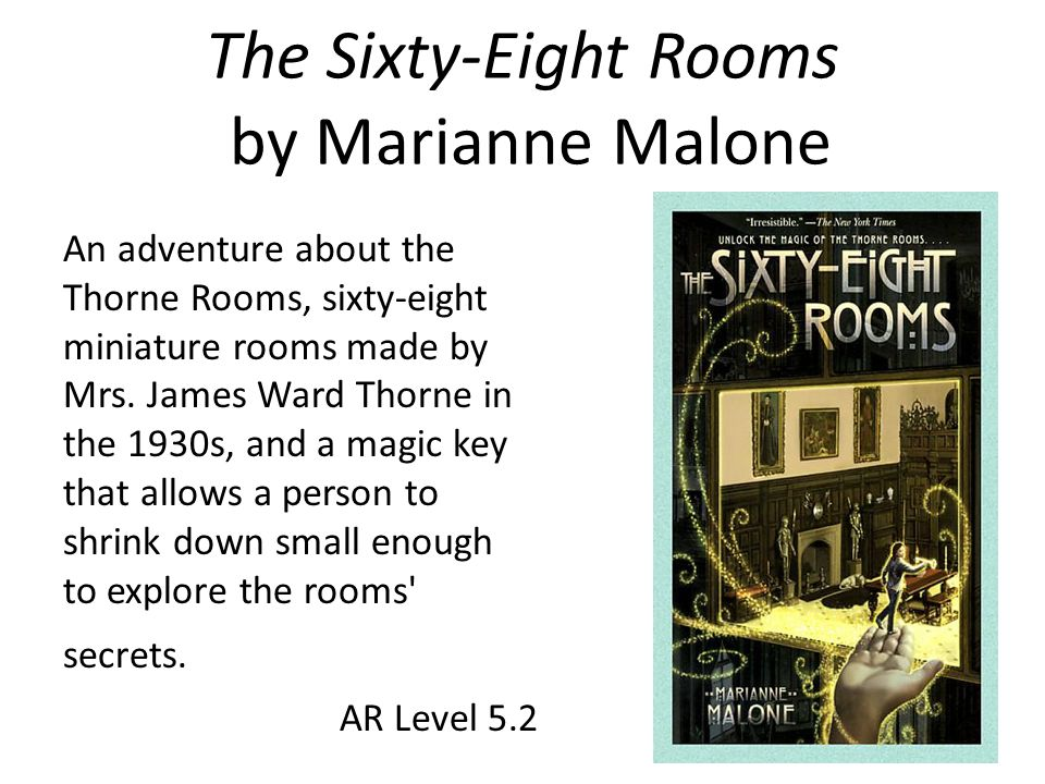 The Sixty-Eight Rooms by Marianne Malone An adventure about the Thorne Rooms, sixty-eight miniature rooms made by Mrs. James Ward Thorne in the 1930s,