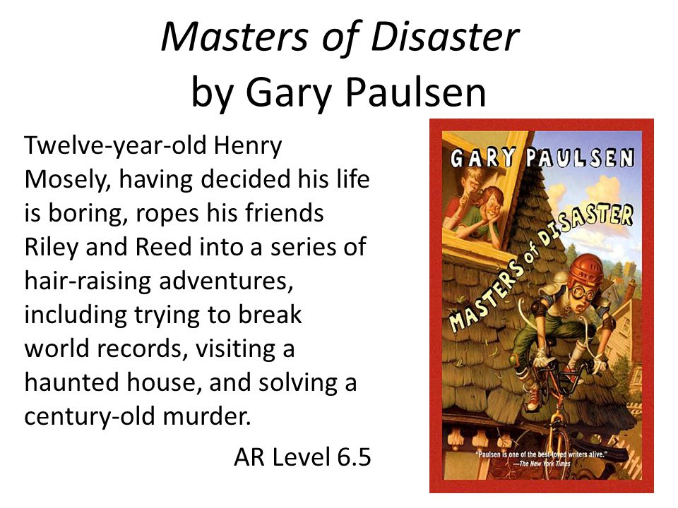 Masters of Disaster by Gary Paulsen Twelve-year-old Henry Mosely, having decided his life is boring, ropes his friends Riley and Reed into a series of hair-raising adventures, including trying to break world records, visiting a haunted house, and solving a century-old murder.