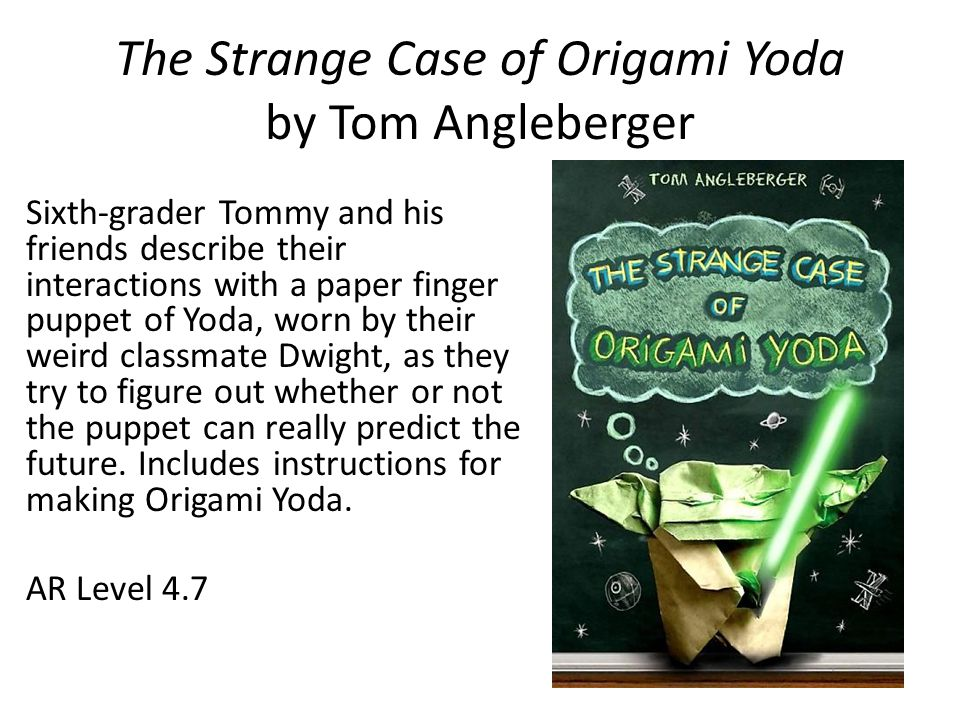 The Strange Case of Origami Yoda by Tom Angleberger Sixth-grader Tommy and his friends describe their interactions with a paper finger puppet of Yoda,