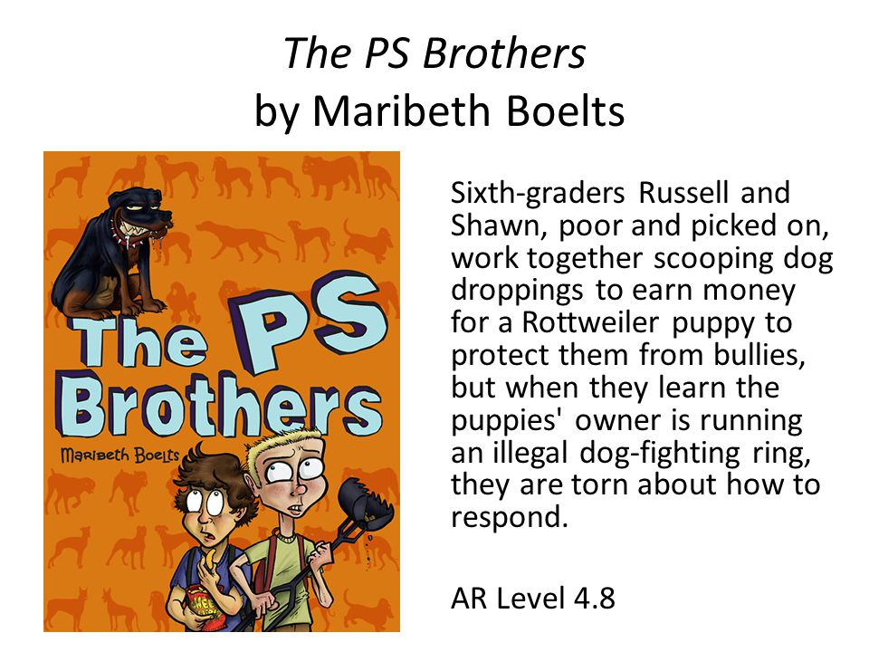 The PS Brothers by Maribeth Boelts Sixth-graders Russell and Shawn, poor and picked on, work together scooping dog droppings to earn money for a Rottweiler puppy to protect them from bullies, but when they learn the puppies owner is running an illegal dog-fighting ring, they are torn about how to respond.
