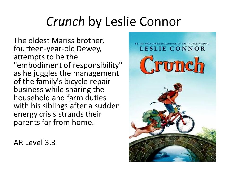 Crunch by Leslie Connor The oldest Mariss brother, fourteen-year-old Dewey, attempts to be the embodiment of responsibility as he juggles the management of the family s bicycle repair business while sharing the household and farm duties with his siblings after a sudden energy crisis strands their parents far from home.
