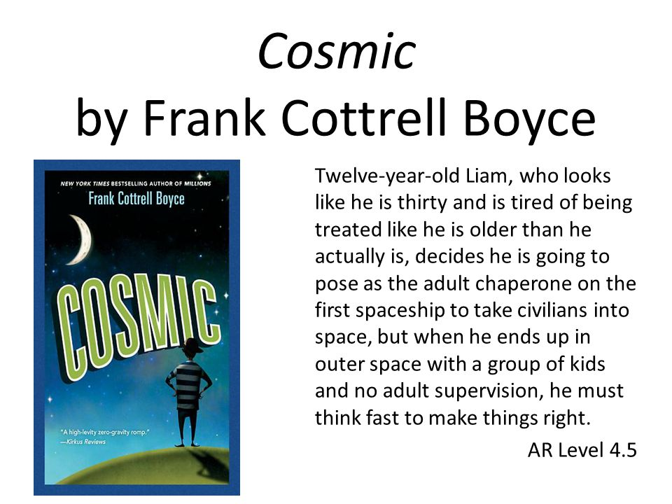 Cosmic by Frank Cottrell Boyce Twelve-year-old Liam, who looks like he is thirty and is tired of being treated like he is older than he actually is, decides he is going to pose as the adult chaperone on the first spaceship to take civilians into space, but when he ends up in outer space with a group of kids and no adult supervision, he must think fast to make things right.