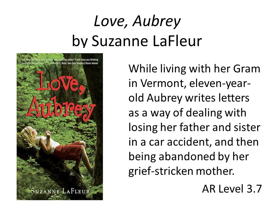 Love, Aubrey by Suzanne LaFleur While living with her Gram in Vermont, eleven-year- old Aubrey writes letters as a way of dealing with losing her father and sister in a car accident, and then being abandoned by her grief-stricken mother.