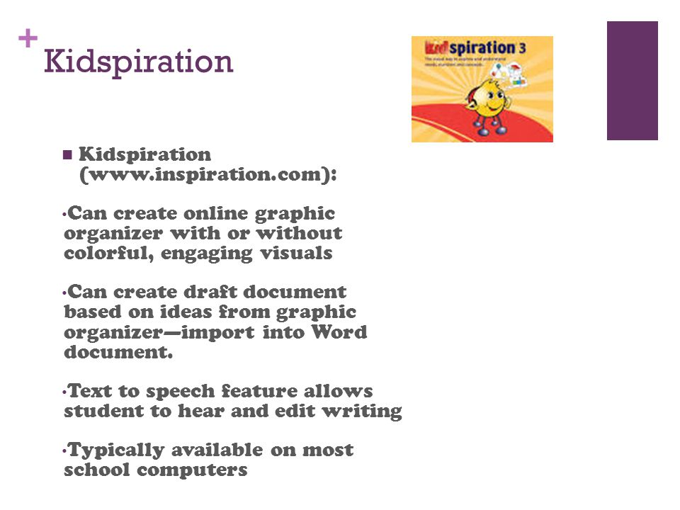 + Kidspiration Kidspiration (www.inspiration.com): Can create online graphic organizer with or without colorful, engaging visuals Can create draft document based on ideas from graphic organizer—import into Word document.