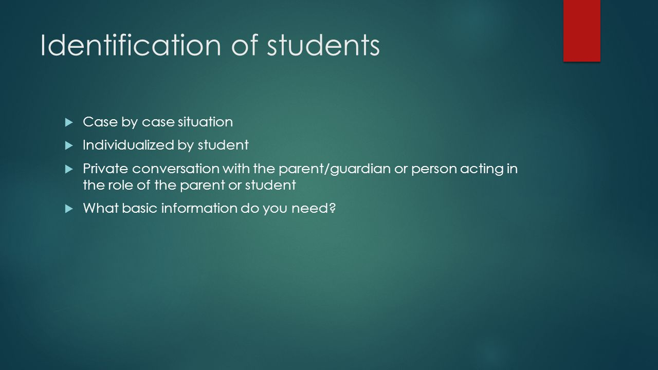 Identification of students  Case by case situation  Individualized by student  Private conversation with the parent/guardian or person acting in the role of the parent or student  What basic information do you need?